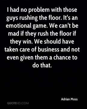 I had no problem with those guys rushing the floor. It's an emotional game. We can't be mad if they rush the floor if they win. We should have taken care of business and not even given them a chance to do that.