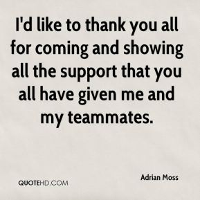 Adrian Moss - I'd like to thank you all for coming and showing all the support that you all have given me and my teammates.