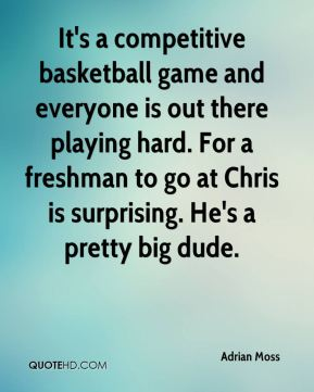 Adrian Moss - It's a competitive basketball game and everyone is out there playing hard. For a freshman to go at Chris is surprising. He's a pretty big dude.