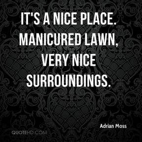 Adrian Moss - It's a nice place. Manicured lawn, very nice surroundings.