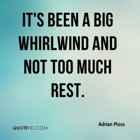 It's been a big whirlwind and not too much rest.