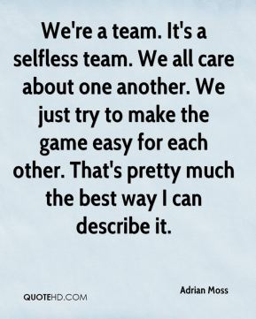 We're a team. It's a selfless team. We all care about one another. We just try to make the game easy for each other. That's pretty much the best way I can describe it.