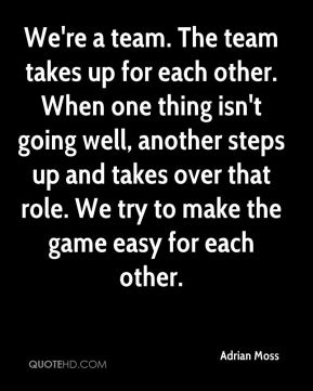 We're a team. The team takes up for each other. When one thing isn't going well, another steps up and takes over that role. We try to make the game easy for each other.