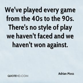 We've played every game from the 40s to the 90s. There's no style of play we haven't faced and we haven't won against.