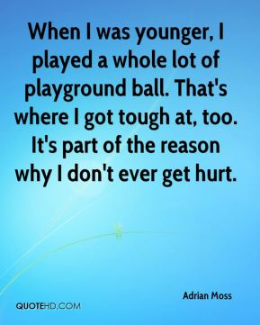 Adrian Moss - When I was younger, I played a whole lot of playground ball. That's where I got tough at, too. It's part of the reason why I don't ever get hurt.