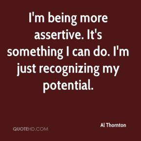 Al Thornton - I'm being more assertive. It's something I can do. I'm just recognizing my potential.