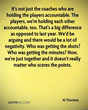 Al Thornton - It's not just the coaches who are holding the players accountable. The players, we're holding each other accountable, too. That's a big difference as opposed to last year. We'd be arguing and there would be a lot of negativity. Who was getting the shots? Who was getting the minutes? Now, we're just together and it doesn't really matter who scores the points.