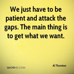Al Thornton - We just have to be patient and attack the gaps. The main thing is to get what we want.