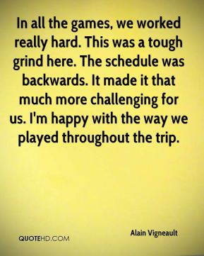 In all the games, we worked really hard. This was a tough grind here. The schedule was backwards. It made it that much more challenging for us. I'm happy with the way we played throughout the trip.