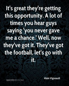 It's great they're getting this opportunity. A lot of times you hear guys saying 'you never gave me a chance.' Well, now they've got it. They've got the football, let's go with it.
