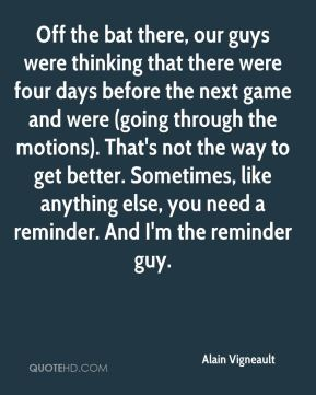 Alain Vigneault - Off the bat there, our guys were thinking that there were four days before the next game and were (going through the motions). That's not the way to get better. Sometimes, like anything else, you need a reminder. And I'm the reminder guy.