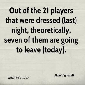 Out of the 21 players that were dressed (last) night, theoretically, seven of them are going to leave (today).