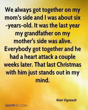 We always got together on my mom's side and I was about six-years-old. It was the last year my grandfather on my mother's side was alive. Everybody got together and he had a heart attack a couple weeks later. That last Christmas with him just stands out in my mind.