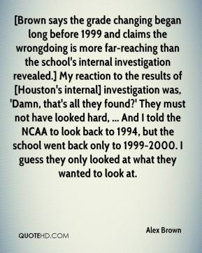 Alex Brown - [Brown says the grade changing began long before 1999 and claims the wrongdoing is more far-reaching than the school's internal investigation revealed.] My reaction to the results of [Houston's internal] investigation was, 'Damn, that's all they found?' They must not have looked hard, ... And I told the NCAA to look back to 1994, but the school went back only to 1999-2000. I guess they only looked at what they wanted to look at.
