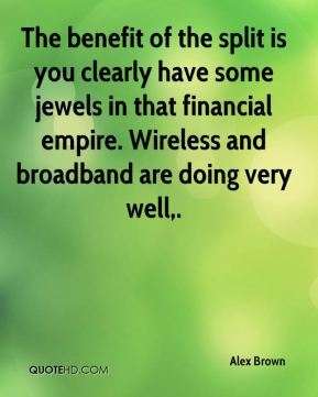 Alex Brown - The benefit of the split is you clearly have some jewels in that financial empire. Wireless and broadband are doing very well.
