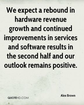 Alex Brown - We expect a rebound in hardware revenue growth and continued improvements in services and software results in the second half and our outlook remains positive.