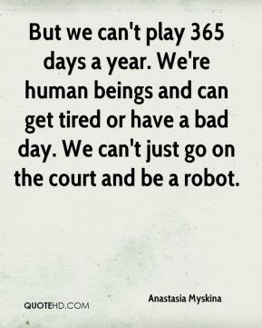 Anastasia Myskina - But we can't play 365 days a year. We're human beings and can get tired or have a bad day. We can't just go on the court and be a robot.