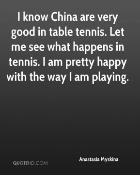 Anastasia Myskina - I know China are very good in table tennis. Let me see what happens in tennis. I am pretty happy with the way I am playing.
