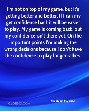 I'm not on top of my game, but it's getting better and better. If I can my get confidence back it will be easier to play. My game is coming back, but my confidence isn't there yet. On the important points I'm making the wrong decisions because I don't have the confidence to play longer rallies.
