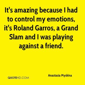 It's amazing because I had to control my emotions, it's Roland Garros, a Grand Slam and I was playing against a friend.