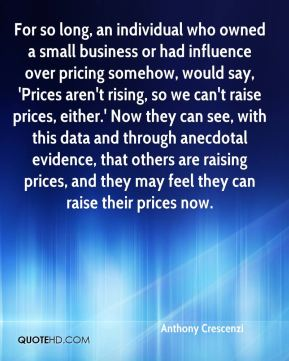 Anthony Crescenzi - For so long, an individual who owned a small business or had influence over pricing somehow, would say, 'Prices aren't rising, so we can't raise prices, either.' Now they can see, with this data and through anecdotal evidence, that others are raising prices, and they may feel they can raise their prices now.