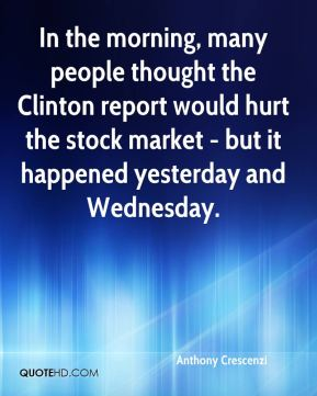 In the morning, many people thought the Clinton report would hurt the stock market - but it happened yesterday and Wednesday.