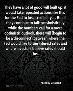 They have a lot of good will built up; it would take repeated actions like this for the Fed to lose credibility, ... But if they continue to talk pessimistically while the numbers call for a more optimistic outlook, there will [begin to be a disconnect] between where the Fed would like to see interest rates and where investors believe rates should be.