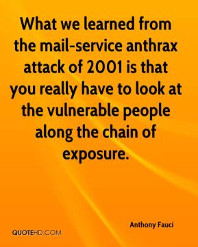 What we learned from the mail-service anthrax attack of 2001 is that you really have to look at the vulnerable people along the chain of exposure.