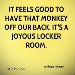 Anthony Johnson - It feels good to have that monkey off our back. It's a joyous locker room.
