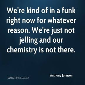 We're kind of in a funk right now for whatever reason. We're just not jelling and our chemistry is not there.
