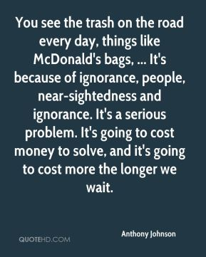You see the trash on the road every day, things like McDonald's bags, ... It's because of ignorance, people, near-sightedness and ignorance. It's a serious problem. It's going to cost money to solve, and it's going to cost more the longer we wait.