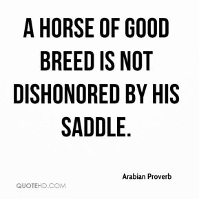 A horse of good breed is not dishonored by his saddle.