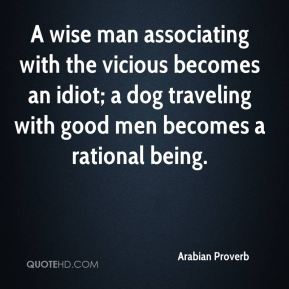 A wise man associating with the vicious becomes an idiot; a dog traveling with good men becomes a rational being.