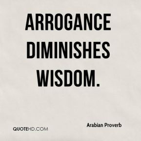 Arrogance diminishes wisdom.