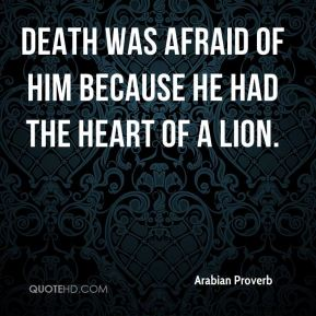 Death was afraid of him because he had the heart of a lion.