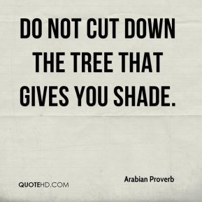 Arabian Proverb - Do not cut down the tree that gives you shade.