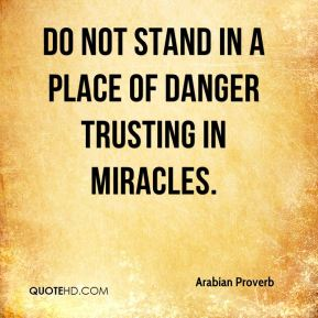 Do not stand in a place of danger trusting in miracles.