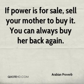 If power is for sale, sell your mother to buy it. You can always buy her back again.