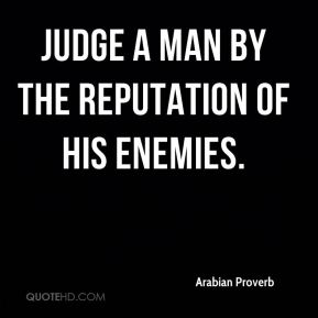 Judge a man by the reputation of his enemies.