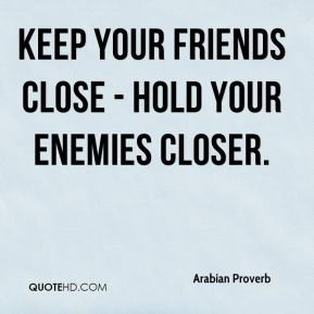 Keep your friends close - hold your enemies closer.