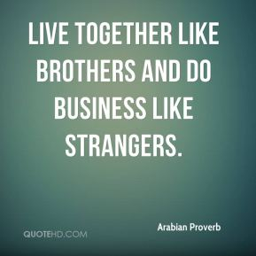Live together like brothers and do business like strangers.