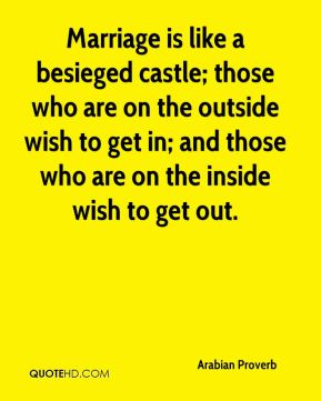 Marriage is like a besieged castle; those who are on the outside wish to get in; and those who are on the inside wish to get out.