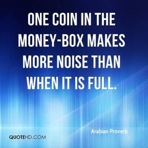One coin in the money-box makes more noise than when it is full.