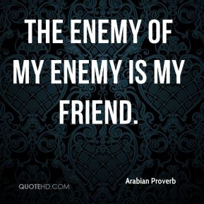 Arabian Proverb - The enemy of my enemy is my friend.