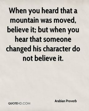 When you heard that a mountain was moved, believe it; but when you hear that someone changed his character do not believe it.