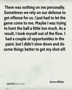 There was nothing on me personally. Sometimes we rely on our defense to get offense for us. I just had to let the game come to me. Maybe I was trying to hunt the ball a little too much. As a result, I took myself out of the flow. I had a couple of opportunities in the paint, but I didn't slow down and do some things better to get my shot off.