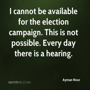 Ayman Nour - I cannot be available for the election campaign. This is not possible. Every day there is a hearing.