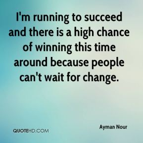 I'm running to succeed and there is a high chance of winning this time around because people can't wait for change.