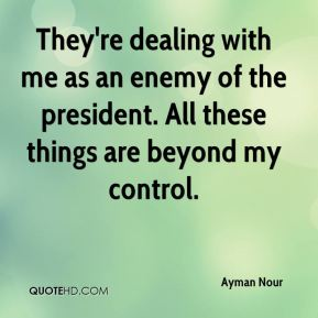 They're dealing with me as an enemy of the president. All these things are beyond my control.