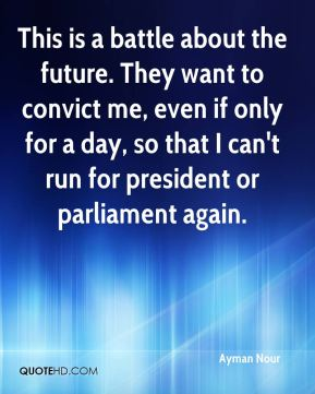 Ayman Nour - This is a battle about the future. They want to convict me, even if only for a day, so that I can't run for president or parliament again.